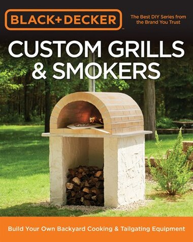 Black & Decker Custom Grills & Smokers: Build Your Own Backyard Cooking & Tailgating Equipment by Editors Of Cool Springs Press