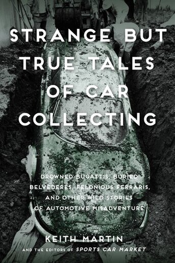 Strange But True Tales Of Car Collecting: Drowned Bugattis, Buried Belvederes, Felonious Ferraris And Other Wild Stories Of Automotive Misadv by Keith Martin