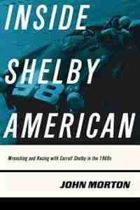 Inside Shelby American: Wrenching And Racing With Carroll Shelby In The 1960s by John Morton