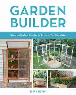 Garden Builder: Plans And Instructions For 35 Projects You Can Make by Joann Moser