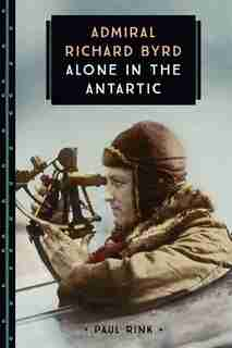 Admiral Richard Byrd: Alone In The Antarctic by Paul Rink