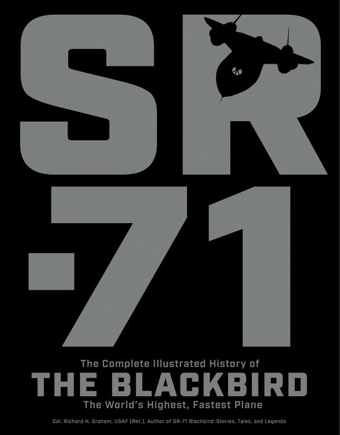 Sr-71: The Complete Illustrated History Of The Blackbird, The World's Highest, Fastest Plane by Richard H. Graham