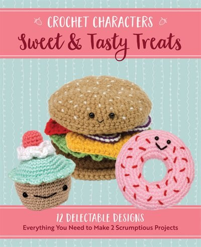 Crochet Characters Sweet & Tasty Treats: 12 Delectable Designs, Everything You Need To Make 2 Scrumptious Projects by KRISTEN RASK