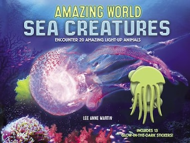 Amazing World Sea Creatures: Encounter 20 Amazing Light-up Animals--includes 13 Glow-in-the-dark Stickers! by Lee Martin