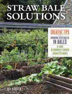 Straw Bale Solutions: Creative Tips For Growing Vegetables In Bales At Home, In Community Gardens, And Around The World by Joel Karsten