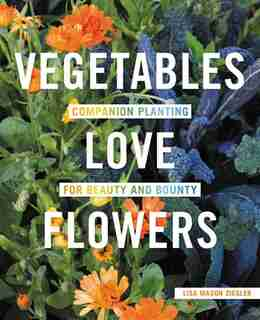 Vegetables Love Flowers: Companion Planting For Beauty And Bounty by Lisa Mason Ziegler
