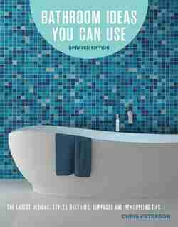 Bathroom Ideas You Can Use, Updated Edition: The Latest Designs, Styles, Fixtures, Surfaces And Remodeling Tips by Chris Peterson