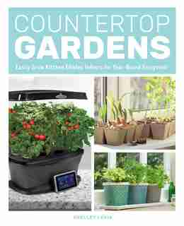 Countertop Gardens: Easily Grow Kitchen Edibles Indoors For Year-round Enjoyment by Shelley Levis