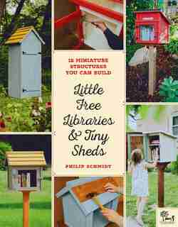 Little Free Libraries & Tiny Sheds: 12 Miniature Structures You Can Build by Philip Schmidt