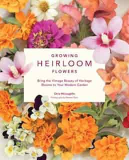 Growing Heirloom Flowers: Bring The Vintage Beauty Of Heritage Blooms To Your Modern Garden by Chris McLaughlin
