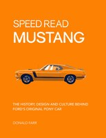 Speed Read Mustang: The History, Design And Culture Behind Ford's Original Pony Car