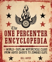 The One Percenter Encyclopedia: The World Of Outlaw Motorcycle Clubs From Abyss Ghosts To Zombies…
