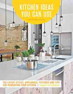 Kitchen Ideas You Can Use, Updated Edition: The Latest Styles, Appliances, Features And Tips For Renovating Your Kitchen by Chris Peterson