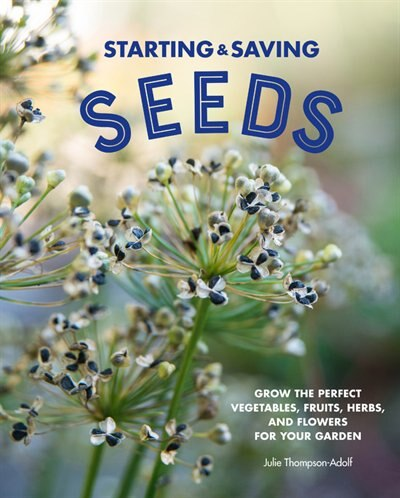 Starting & Saving Seeds: Grow The Perfect Vegetables, Fruits, Herbs, And Flowers For Your Garden by Julie Thompson-adolf