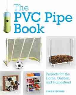 The Pvc Pipe Book: Projects For The Home, Garden, And Homestead by Chris Peterson
