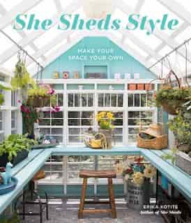She Sheds Style: Make Your Space Your Own by Erika Kotite