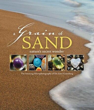 A Grain Of Sand: Nature's Secret Wonder by Gary Greenberg