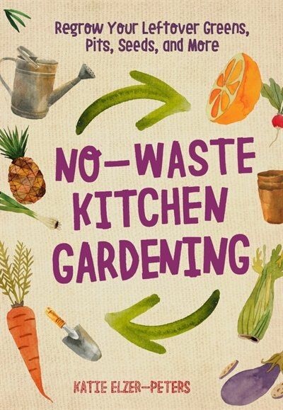 No-waste Kitchen Gardening: Regrow Your Leftover Greens, Stalks, Seeds, And More by Katie Elzer-peters