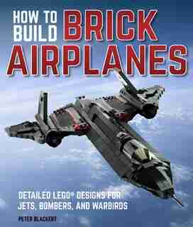 How To Build Brick Airplanes: Detailed Lego Designs For Jets, Bombers, And Warbirds by Peter Blackert