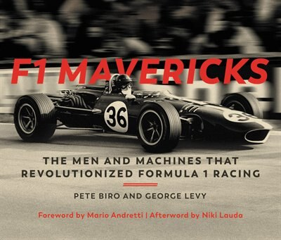 F1 Mavericks: The Men And Machines That Revolutionized Formula 1 Racing by Pete Biro