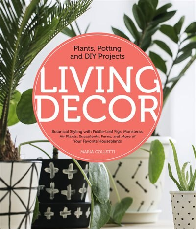 Living Decor: Plants, Potting And Diy Projects - Botanical Styling With Fiddle-leaf Figs, Monsteras, Air Plants, by Maria Colletti