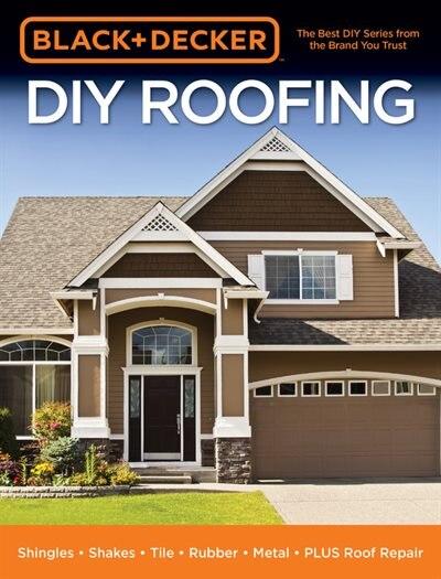 Black & Decker Diy Roofing: Shingles - Shakes - Tile - Rubber - Metal - Plus Roof Repair by Editors Of Cool Springs Editors Of Cool Springs Press