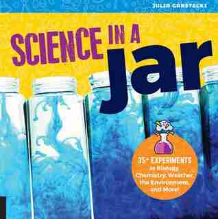 Science In A Jar: 35+ Experiments In Biology, Chemistry, Weather, The Environment, And More! by Julia Garstecki