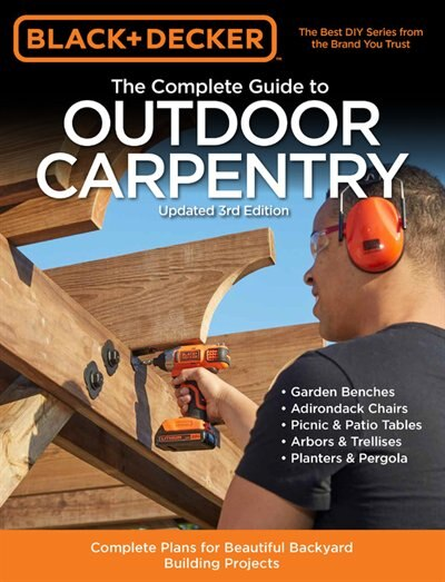 Black & Decker The Complete Guide To Outdoor Carpentry Updated 3rd Edition: Complete Plans For Beautiful Backyard Building Projects by Editors Of Cool Springs Press