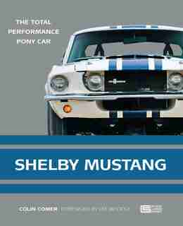 Shelby Mustang: The Total Performance Pony Car by Colin Comer
