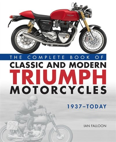 The Complete Book Of Classic And Modern Triumph Motorcycles 1937-today by Ian Falloon