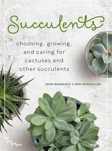 Succulents (mini): Choosing, Growing, And Caring For Cacti And Other Succulents by John Bagnasco