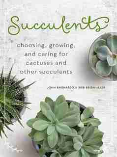 Succulents: Choosing, Growing, And Caring For Cactuses And Other Succulents by John Bagnasco