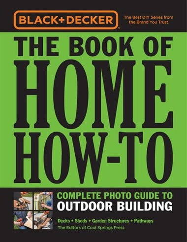 Black & Decker The Book Of Home How-to Complete Photo Guide To Outdoor Building: Decks - Sheds - Greenhouses & Garden Structures by Editors Of Cool Springs Press