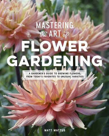 Mastering The Art Of Flower Gardening: A Gardener?s Guide To Growing Flowers, From Today?s Favorites To Unusual Varieties by Matt Mattus