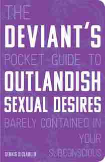 The Deviant's Pocket Guide To The Outlandish Sexual Desires Barely Contained In Your Subconscious by Dennis Diclaudio