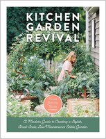 Kitchen Garden Revival: A Modern Guide To Creating A Stylish, Small-scale, Low-maintenance, Edible…