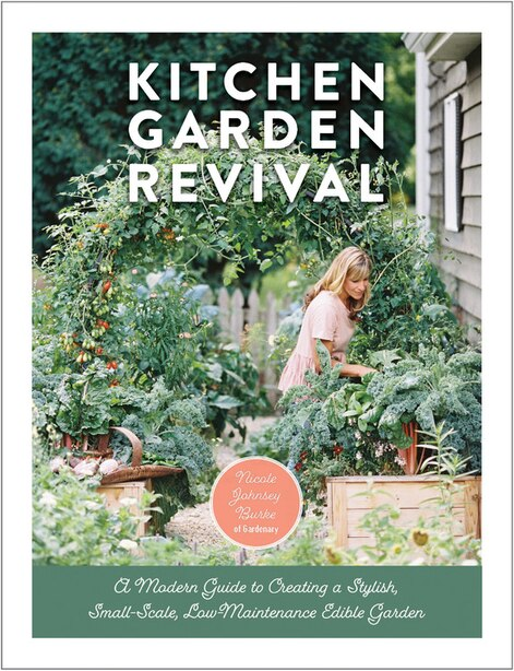 Kitchen Garden Revival: A Modern Guide To Creating A Stylish Small-scale, Low-maintenance Edible Garden by Nicole Johnsey Burke