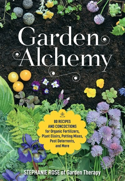 Garden Alchemy: 80 Recipes And Concoctions For Organic Fertilizers, Plant Elixirs, Potting Mixes, Pest Deterrents, by Stephanie Rose