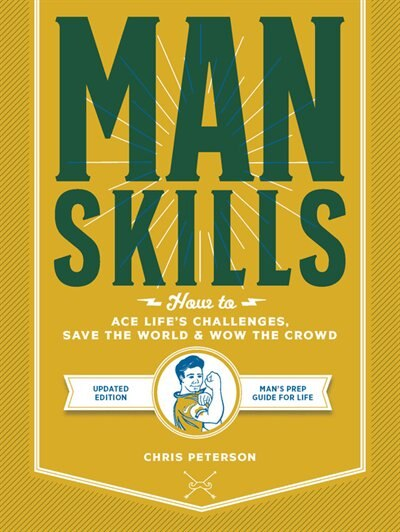 Manskills: How To Ace Life?s Challenges, Save The World, And Wow The Crowd - Updated Edition - Man's Prep Guid by Chris Peterson