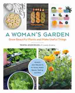 A Woman's Garden: Grow Beautiful Plants And Make Useful Things by Tanya Anderson