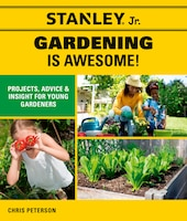 Stanley Jr. Gardening Is Awesome!: Projects, Advice, And Insight For Young Gardeners