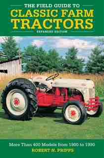 The Field Guide To Classic Farm Tractors, Expanded Edition: More Than 400 Models From 1900 To 1990 by Robert N. Pripps