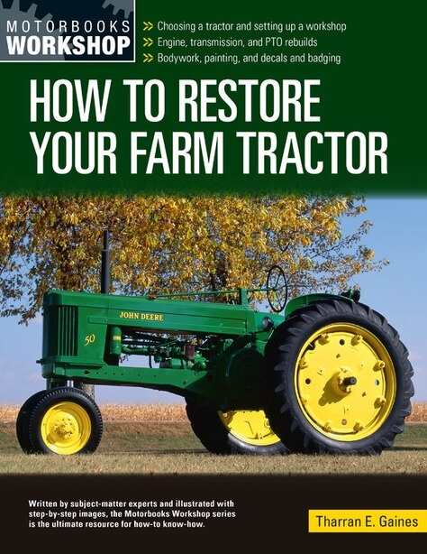 How To Restore Your Farm Tractor: Choosing A Tractor And Setting Up A Workshop - Engine, Transmission, And Pto Rebuilds - Bodywork, P by Tharran E Gaines