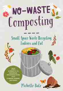 No-waste Composting: Small-space Waste Recycling, Indoors And Out. Plus, 10 Projects To Repurpose Household Items Into C by Michelle Balz
