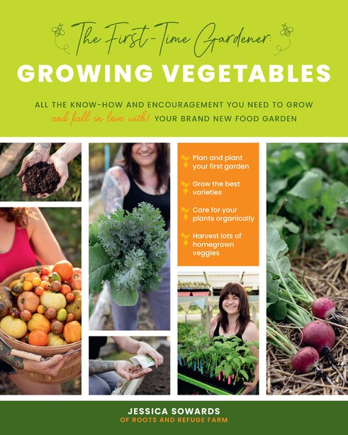 The First-time Gardener: Growing Vegetables: All The Know-how And Encouragement You Need To Grow - And Fall In Love With! - Your Brand New Food by Jessica Sowards