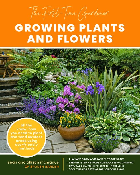 The First-time Gardener: Growing Plants And Flowers: All The Know-how You Need To Plant And Tend Outdoor Areas Using Eco-friendly Methods by Sean McManus