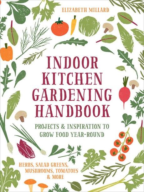 Indoor Kitchen Gardening Handbook: Projects & Inspiration To Grow Food Year-round - Herbs, Salad Greens, Mushrooms, Tomatoes & More by Elizabeth Millard