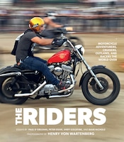 The Riders: Motorcycle Adventurers, Cruisers, Outlaws, And Racers The World Over