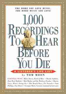 1,000 Recordings To Hear Before You Die: A Listener's Life List by Tom Moon