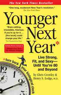 Younger Next Year: Live Strong, Fit, and Sexy - Until You're 80 and Beyond by Chris Crowley